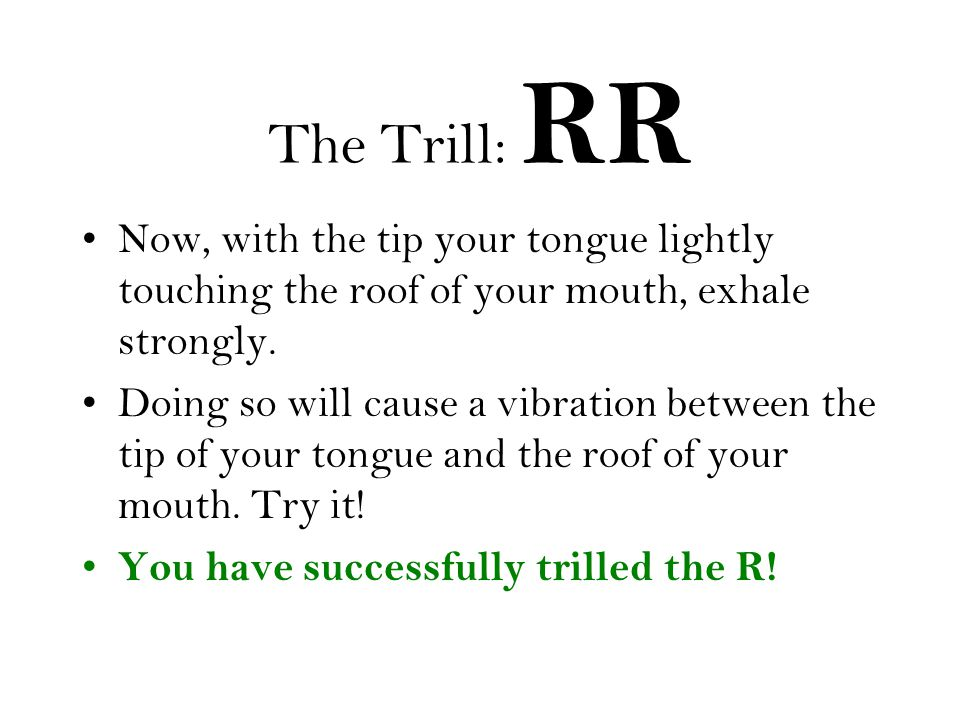 The Trill: RR Now, with the tip your tongue lightly touching the roof of your mouth, exhale strongly.