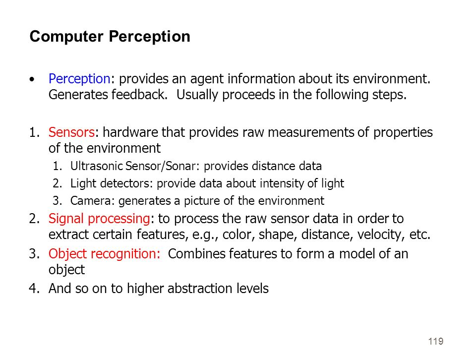 Computer Perception Perception: provides an agent information about its environment. Generates feedback. Usually proceeds in the following steps.