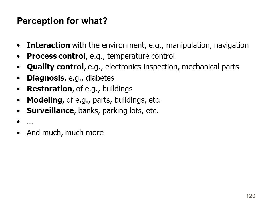 Perception for what Interaction with the environment, e.g., manipulation, navigation. Process control, e.g., temperature control.