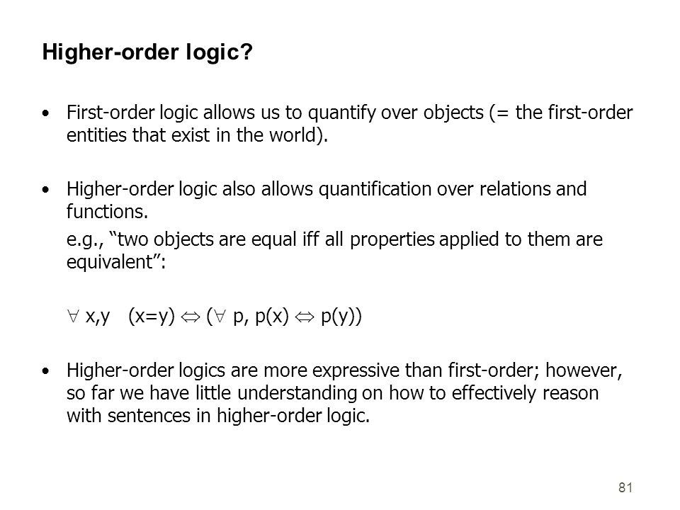 Higher-order logic First-order logic allows us to quantify over objects (= the first-order entities that exist in the world).