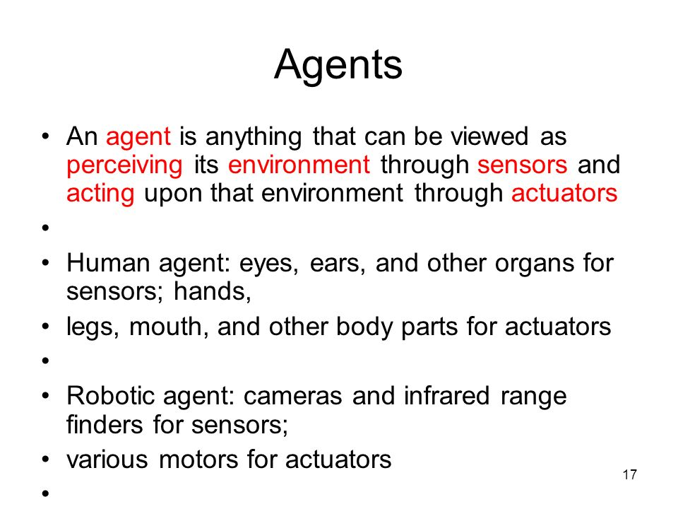 Agents An agent is anything that can be viewed as perceiving its environment through sensors and acting upon that environment through actuators.