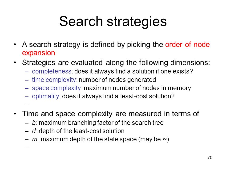 Search strategies A search strategy is defined by picking the order of node expansion. Strategies are evaluated along the following dimensions: