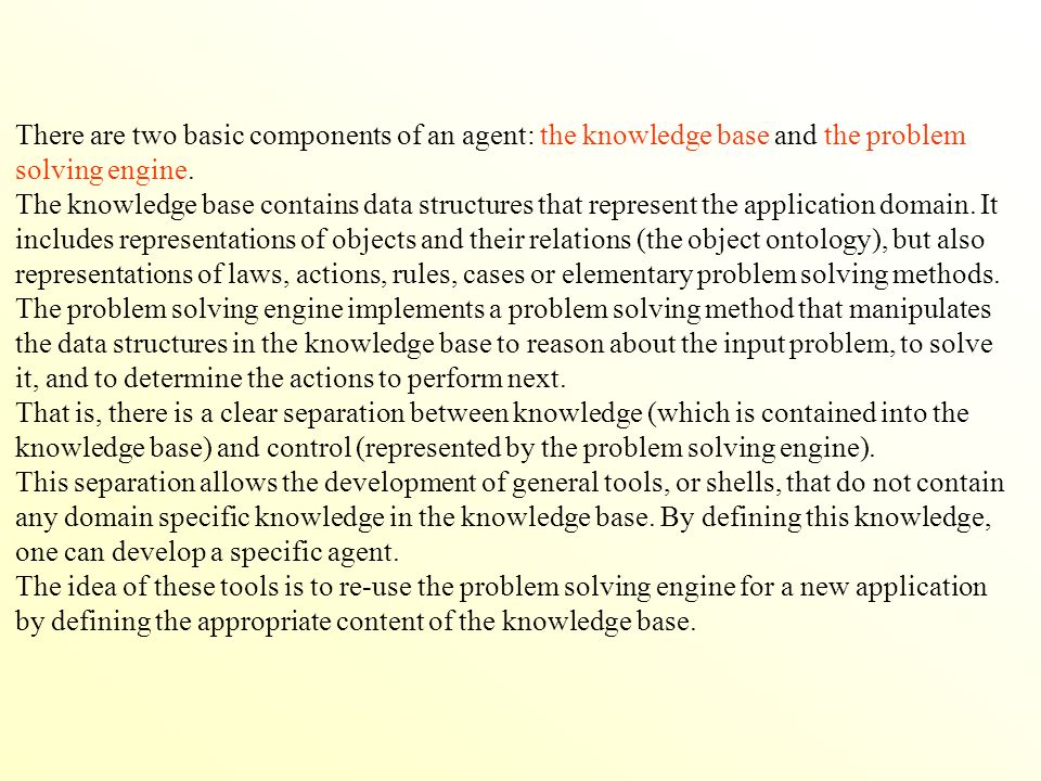 There are two basic components of an agent: the knowledge base and the problem solving engine.