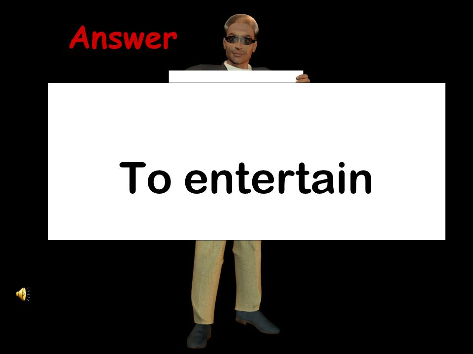 Answer To entertain
