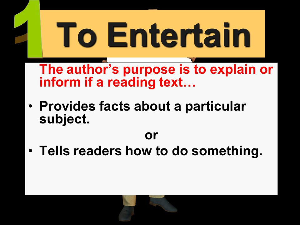 1 To Entertain. The author's purpose is to explain or inform if a reading text… Provides facts about a particular subject.