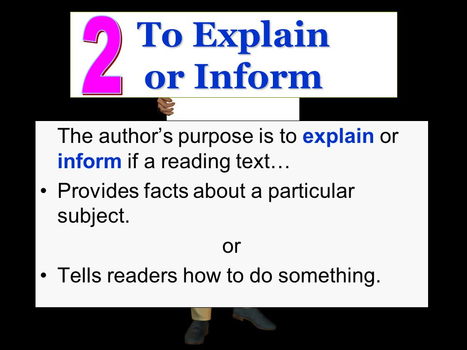 To Explain or Inform 2. The author's purpose is to explain or inform if a reading text… Provides facts about a particular subject.