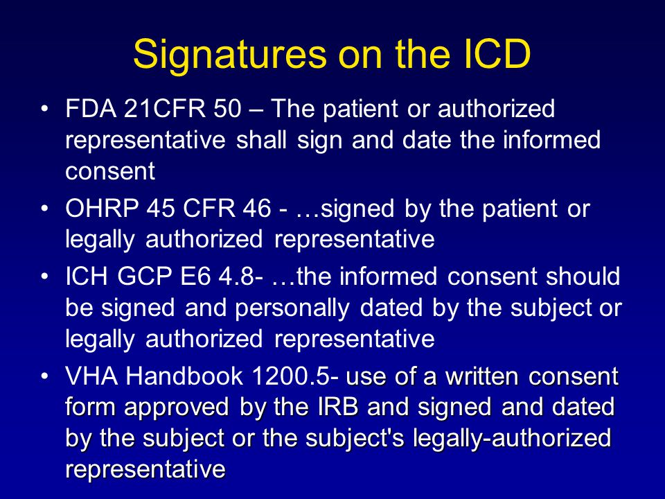 Signatures on the ICD FDA 21CFR 50 – The patient or authorized representative shall sign and date the informed consent.