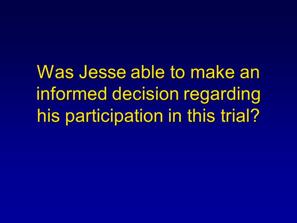 Was Jesse able to make an informed decision regarding his participation in this trial