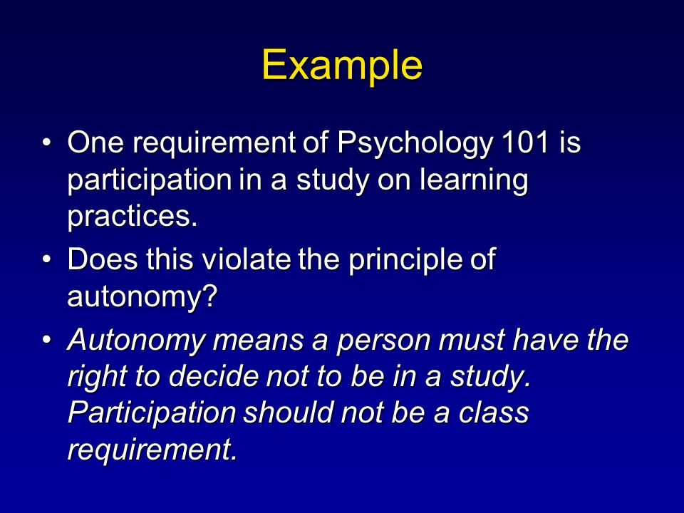 Example One requirement of Psychology 101 is participation in a study on learning practices. Does this violate the principle of autonomy