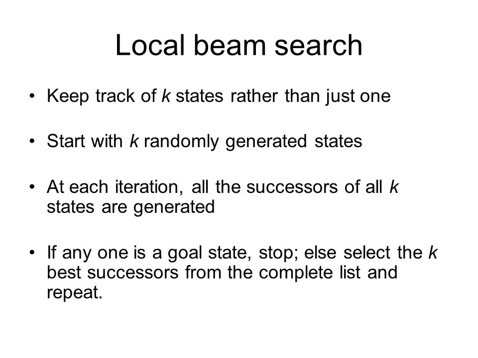 Local beam search Keep track of k states rather than just one