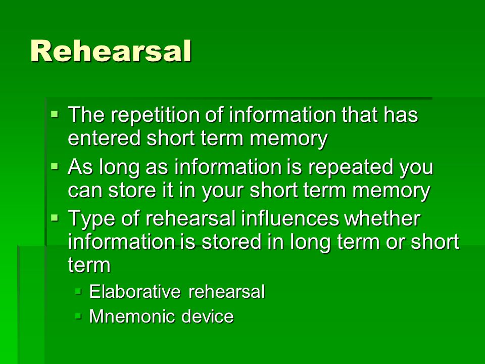 Rehearsal The repetition of information that has entered short term memory.