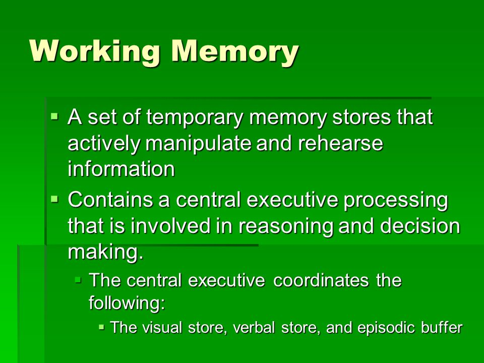 Working Memory A set of temporary memory stores that actively manipulate and rehearse information.