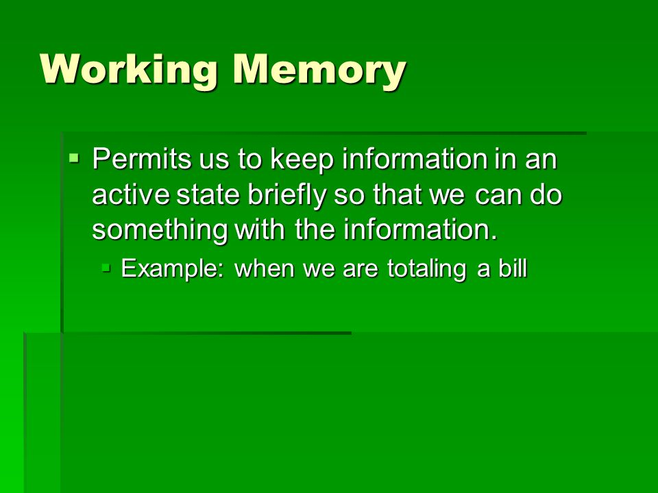 Working Memory Permits us to keep information in an active state briefly so that we can do something with the information.