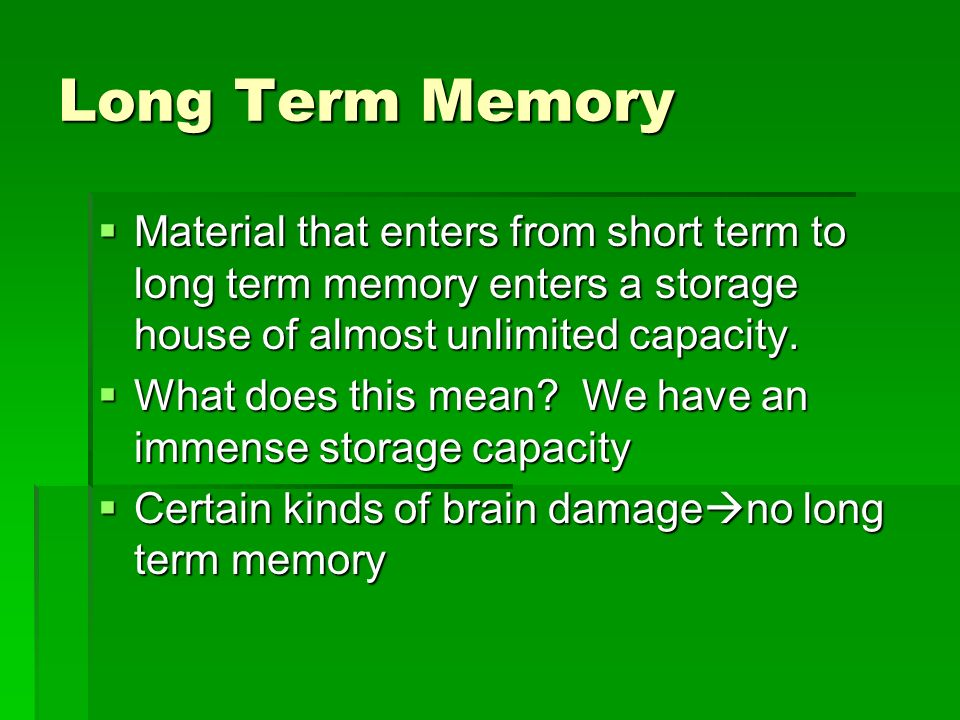 Long Term Memory Material that enters from short term to long term memory enters a storage house of almost unlimited capacity.