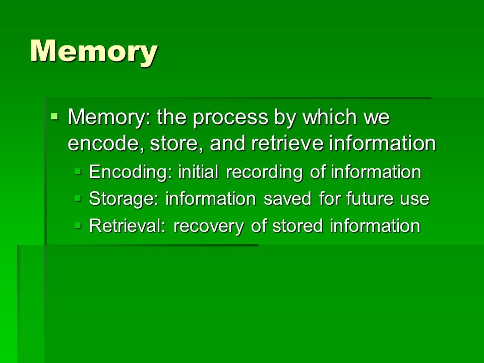 Memory Memory: the process by which we encode, store, and retrieve information. Encoding: initial recording of information.