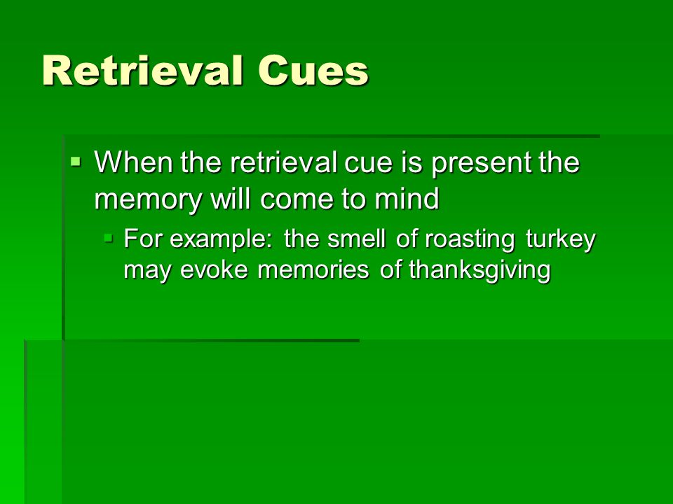 Retrieval Cues When the retrieval cue is present the memory will come to mind.