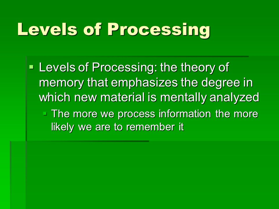 Levels of Processing Levels of Processing: the theory of memory that emphasizes the degree in which new material is mentally analyzed.