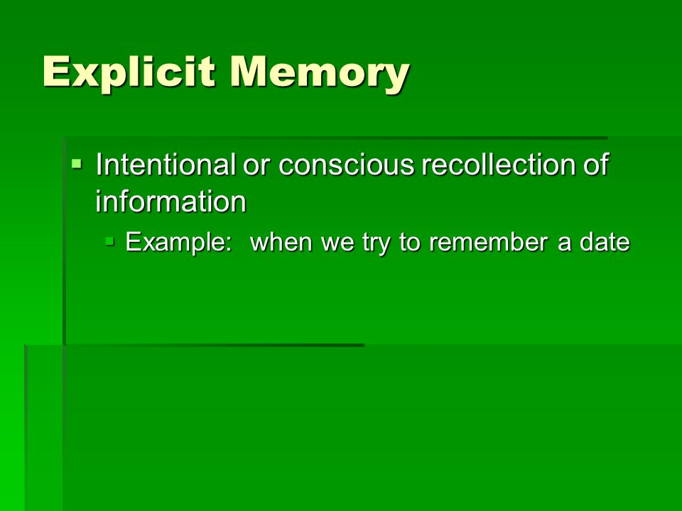 Explicit Memory Intentional or conscious recollection of information