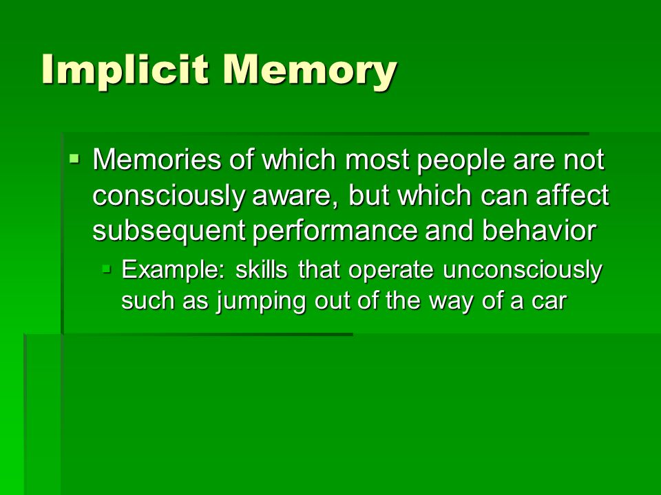 Implicit Memory Memories of which most people are not consciously aware, but which can affect subsequent performance and behavior.