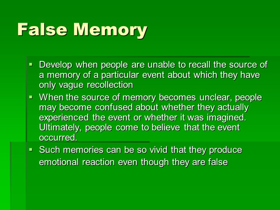 False Memory Develop when people are unable to recall the source of a memory of a particular event about which they have only vague recollection.