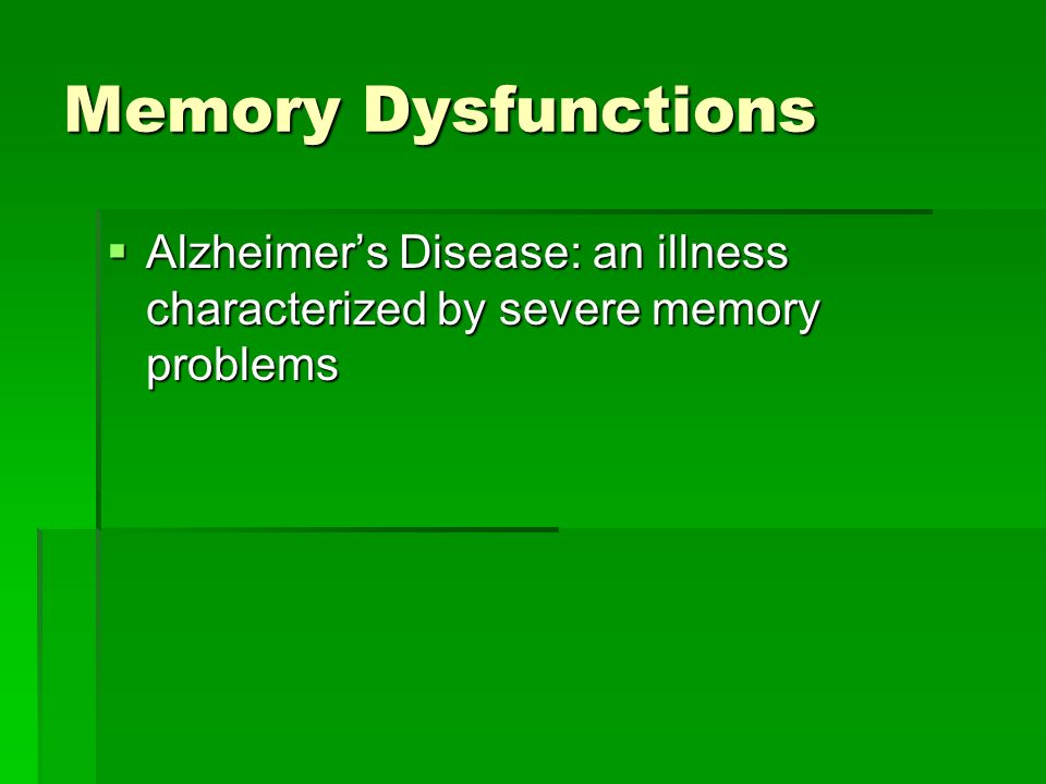 Memory Dysfunctions Alzheimer's Disease: an illness characterized by severe memory problems