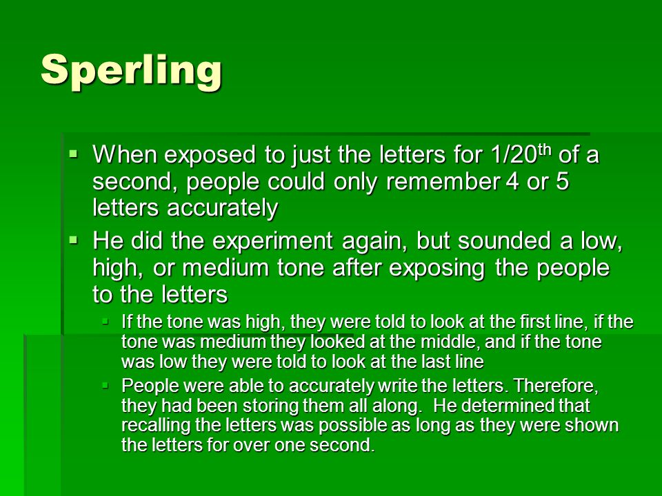 Sperling When exposed to just the letters for 1/20th of a second, people could only remember 4 or 5 letters accurately.