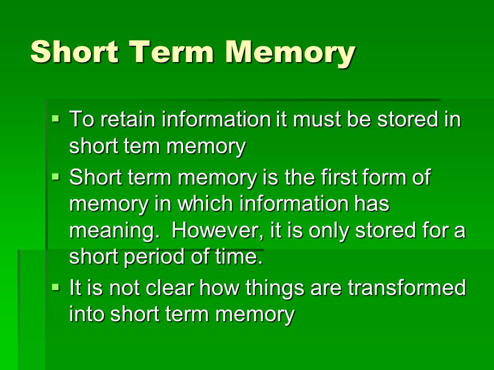 Short Term MemoryTo retain information it must be stored in short tem memory.