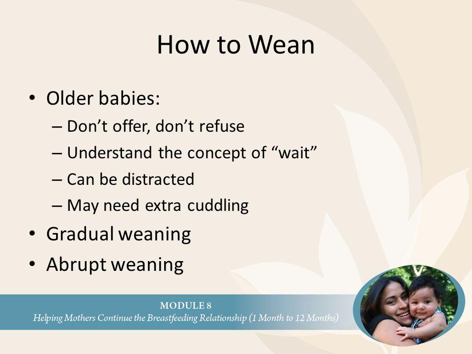 How to Wean Older babies: Gradual weaning Abrupt weaning