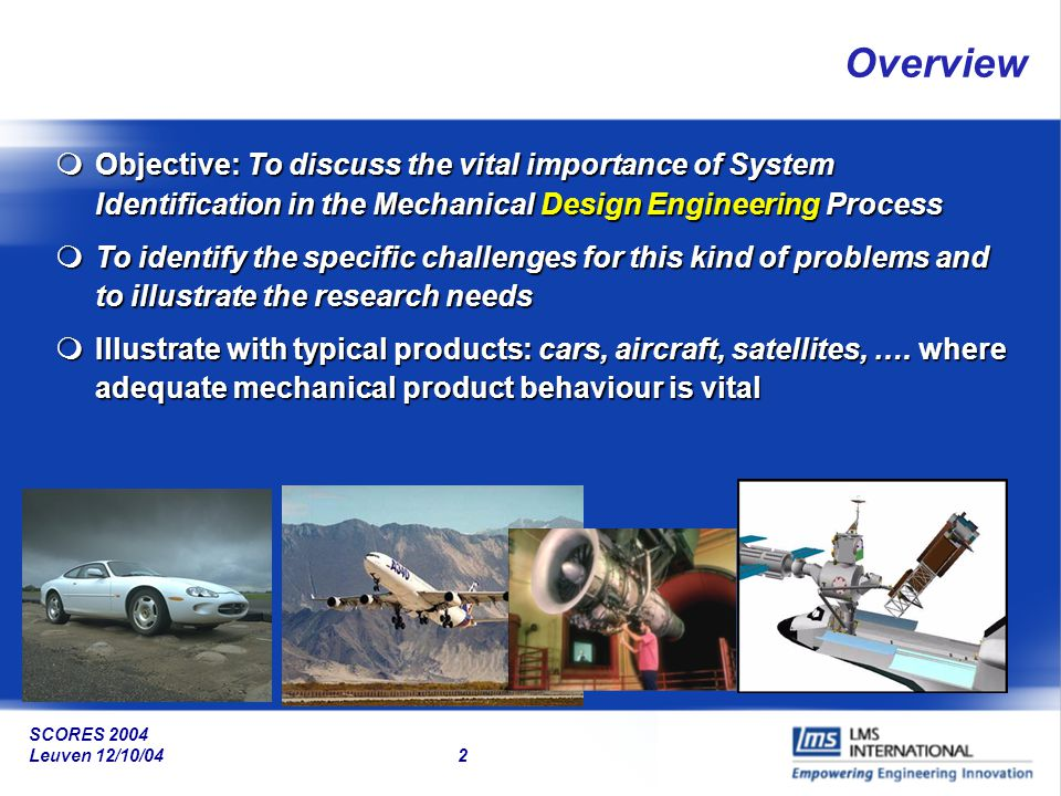 Overview Objective: To discuss the vital importance of System Identification in the Mechanical Design Engineering Process.