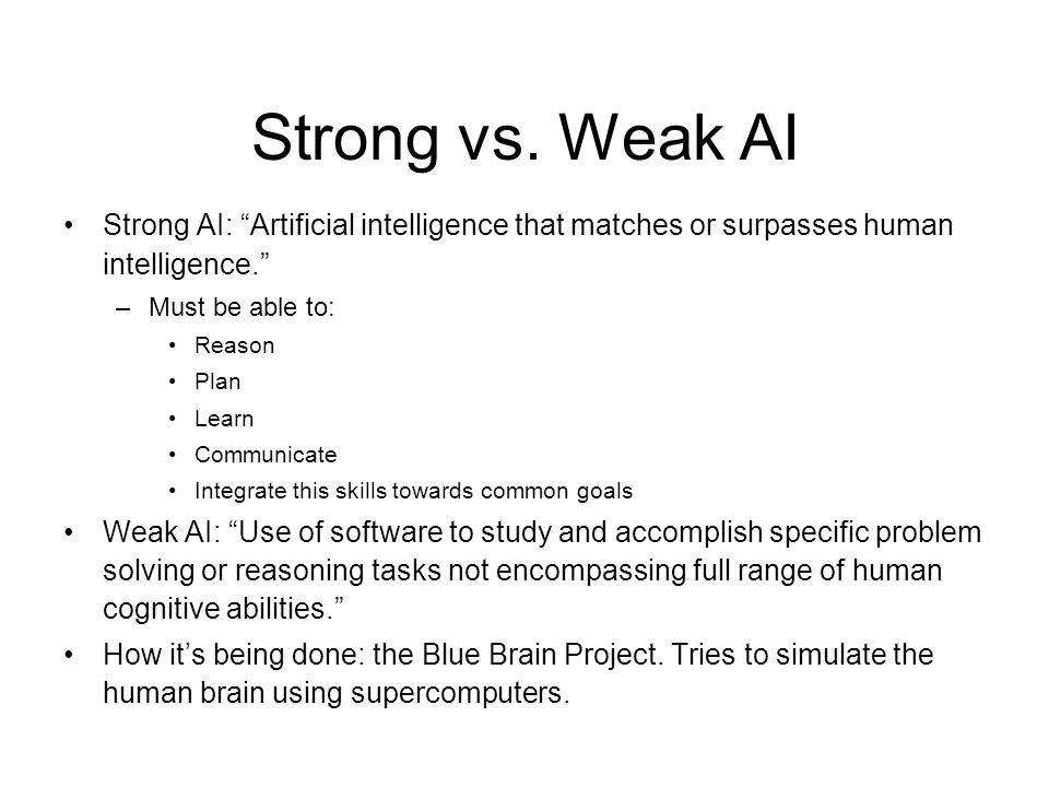 Strong vs. Weak AI Strong AI: Artificial intelligence that matches or surpasses human intelligence.