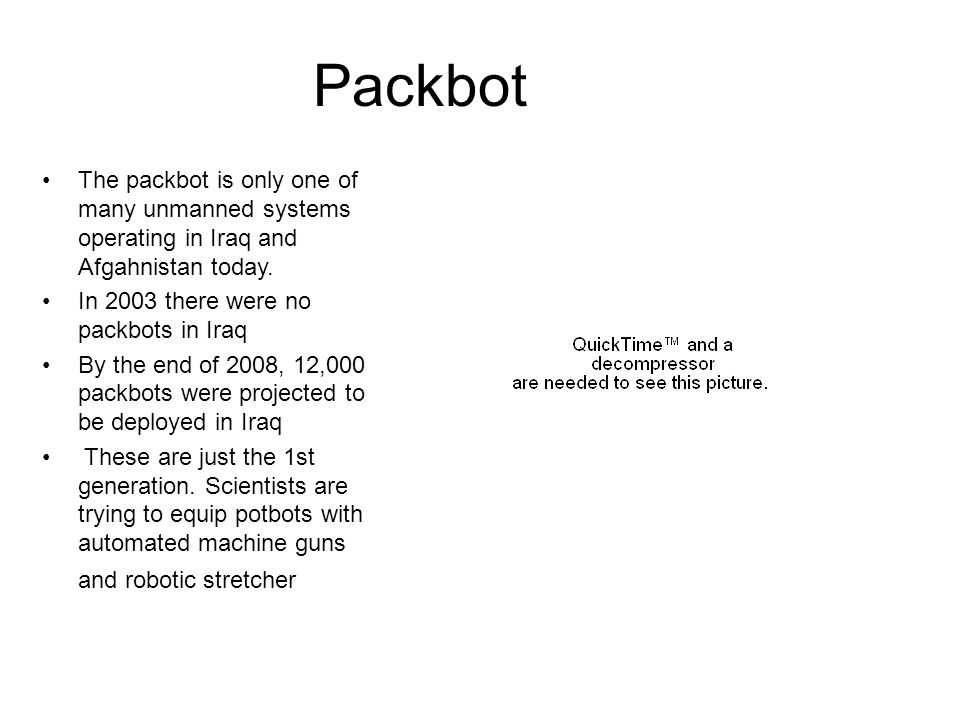 Packbot The packbot is only one of many unmanned systems operating in Iraq and Afgahnistan today. In 2003 there were no packbots in Iraq.