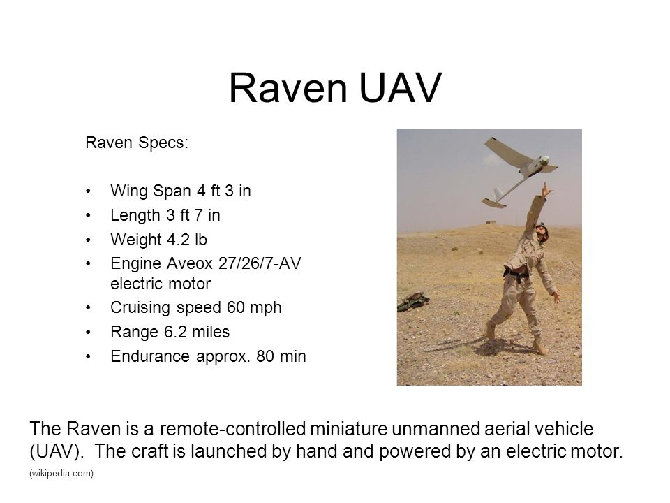 Raven UAV Raven Specs: Wing Span 4 ft 3 in. Length 3 ft 7 in. Weight 4.2 lb. Engine Aveox 27/26/7-AV electric motor.