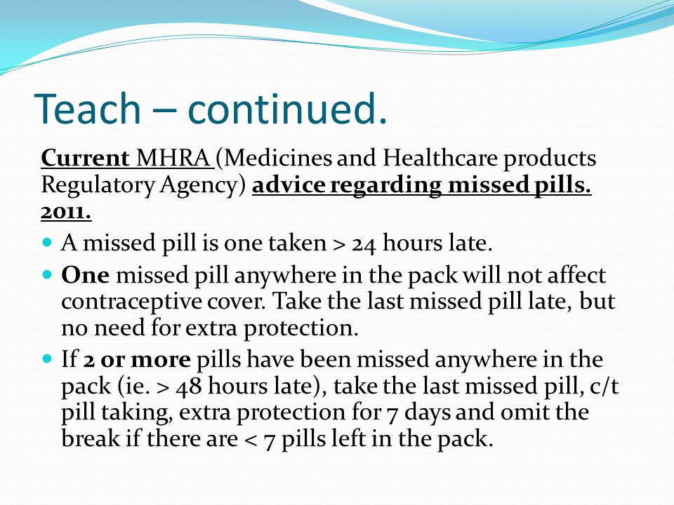 Teach – continued. Current MHRA (Medicines and Healthcare products Regulatory Agency) advice regarding missed pills. 2011.