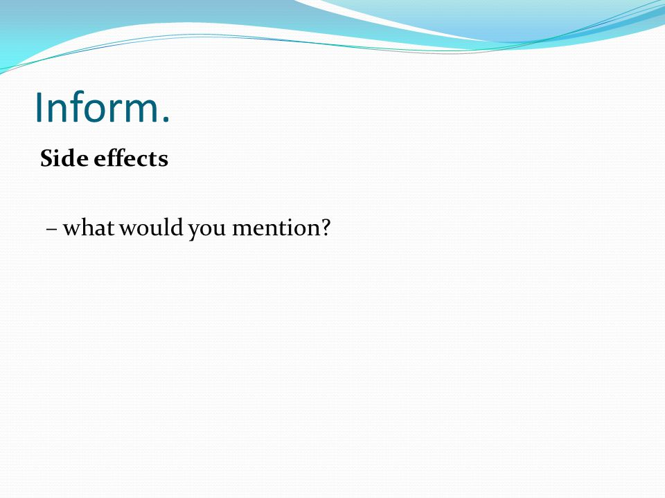 Inform. Side effects – what would you mention