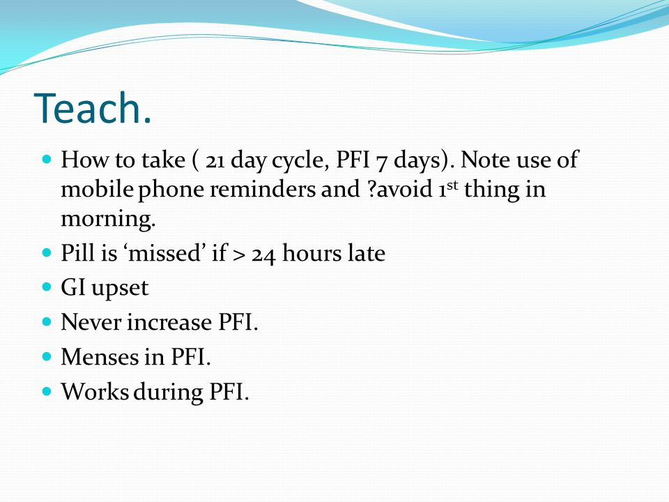 Teach. How to take ( 21 day cycle, PFI 7 days). Note use of mobile phone reminders and avoid 1st thing in morning.