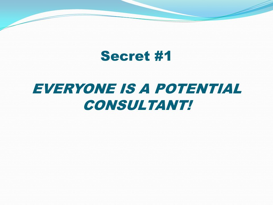 Secret #1 EVERYONE IS A POTENTIAL CONSULTANT!