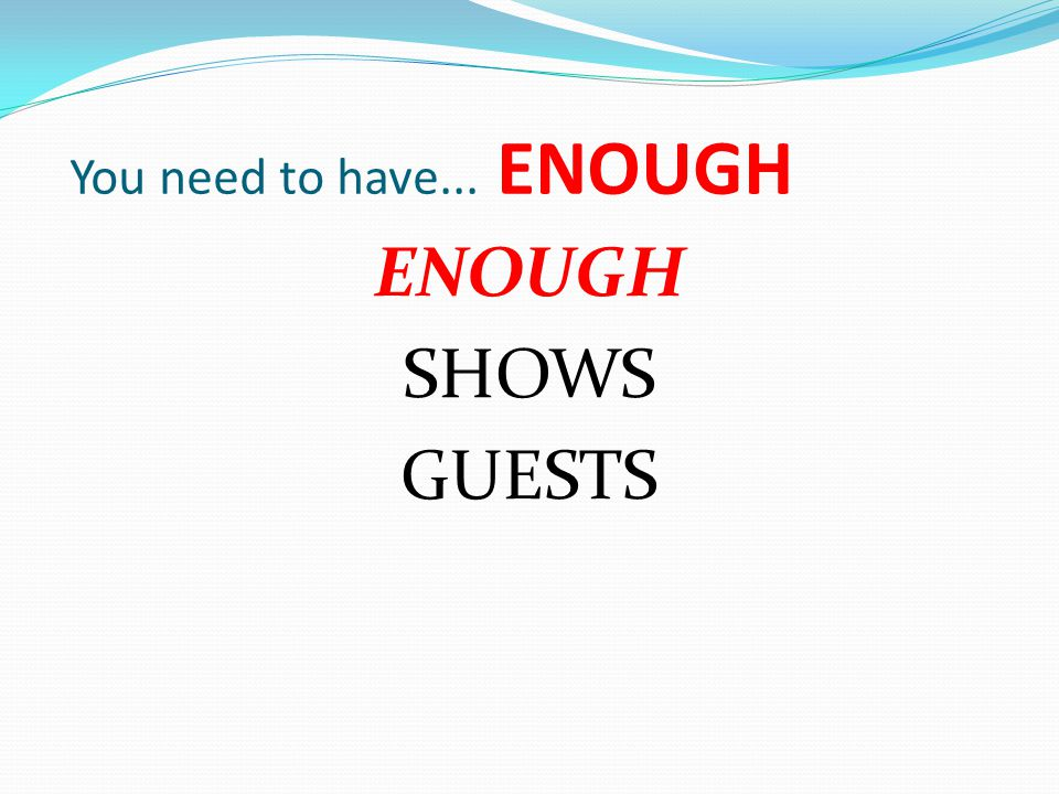 You need to have... ENOUGH ENOUGH SHOWS GUESTS