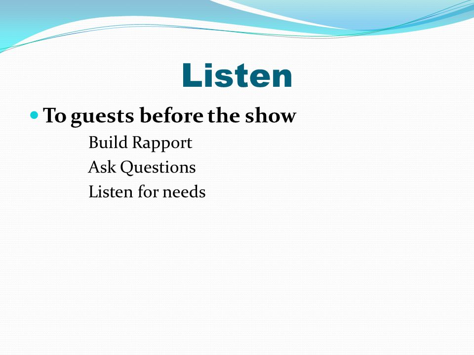 Listen To guests before the show Build Rapport Ask Questions