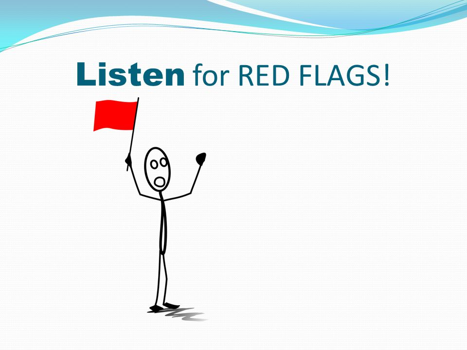 Listen for RED FLAGS!