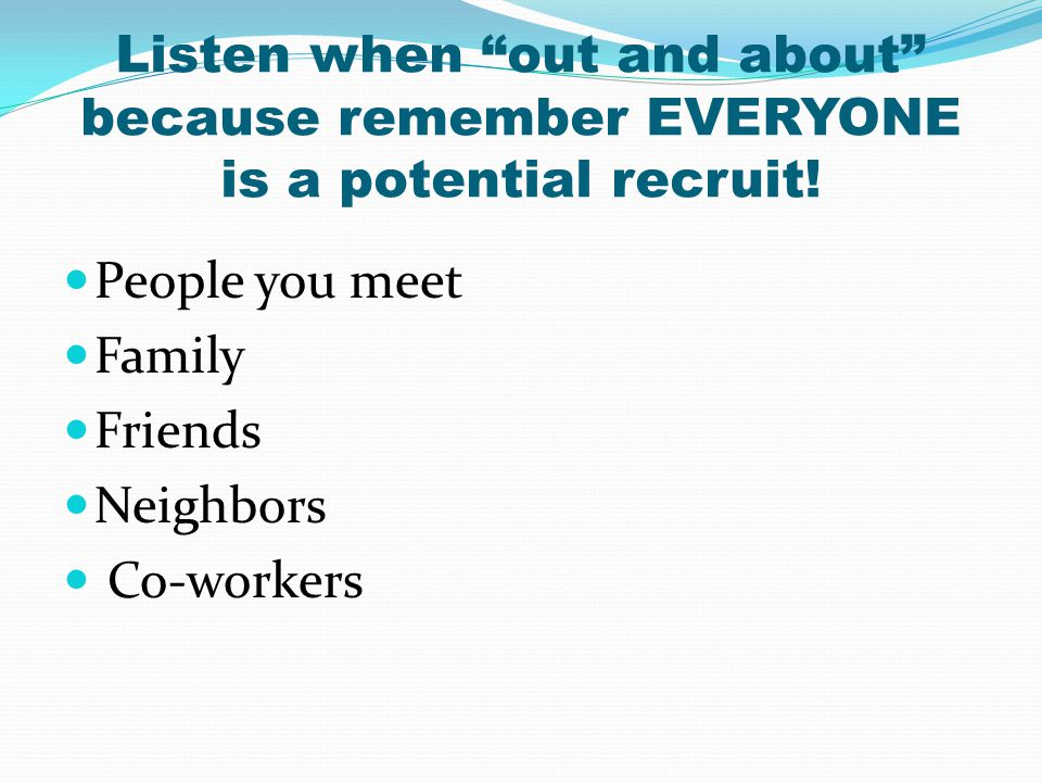 Listen when out and about because remember EVERYONE is a potential recruit!