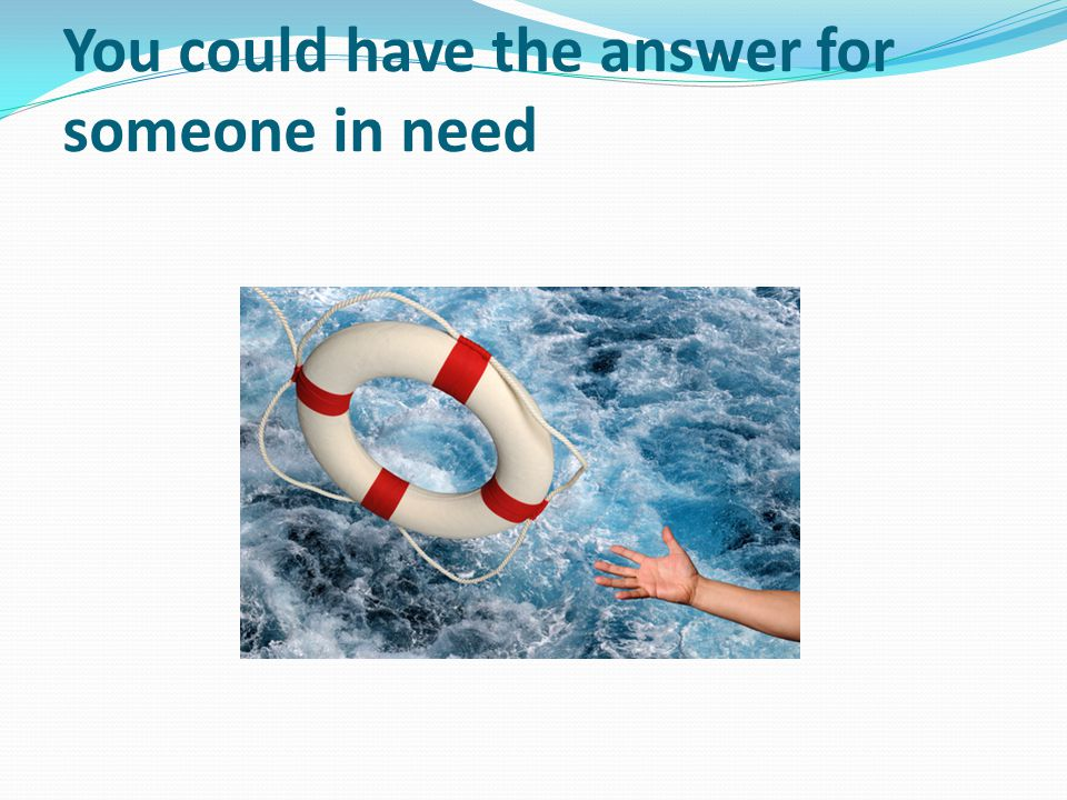 You could have the answer for someone in need