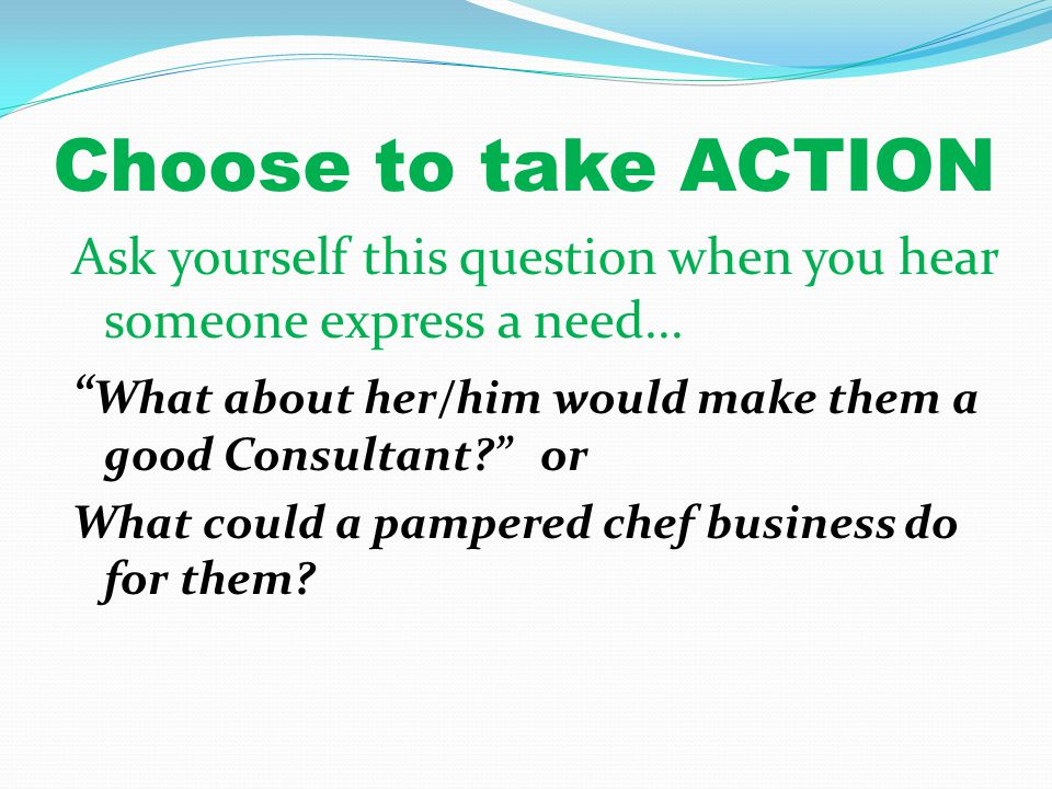 Choose to take ACTION Ask yourself this question when you hear someone express a need...