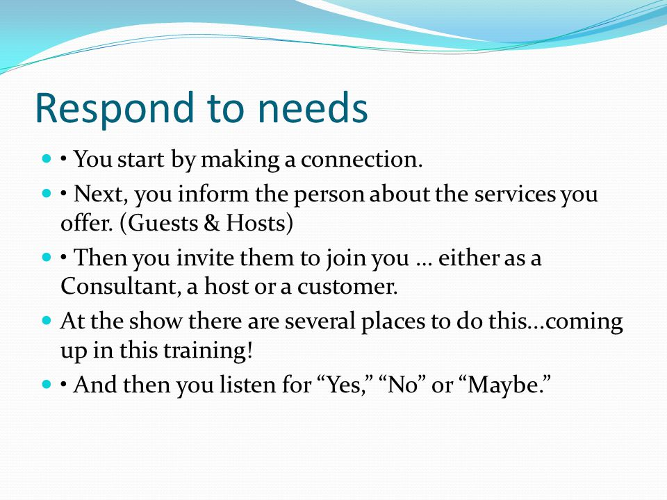 Respond to needs • You start by making a connection.
