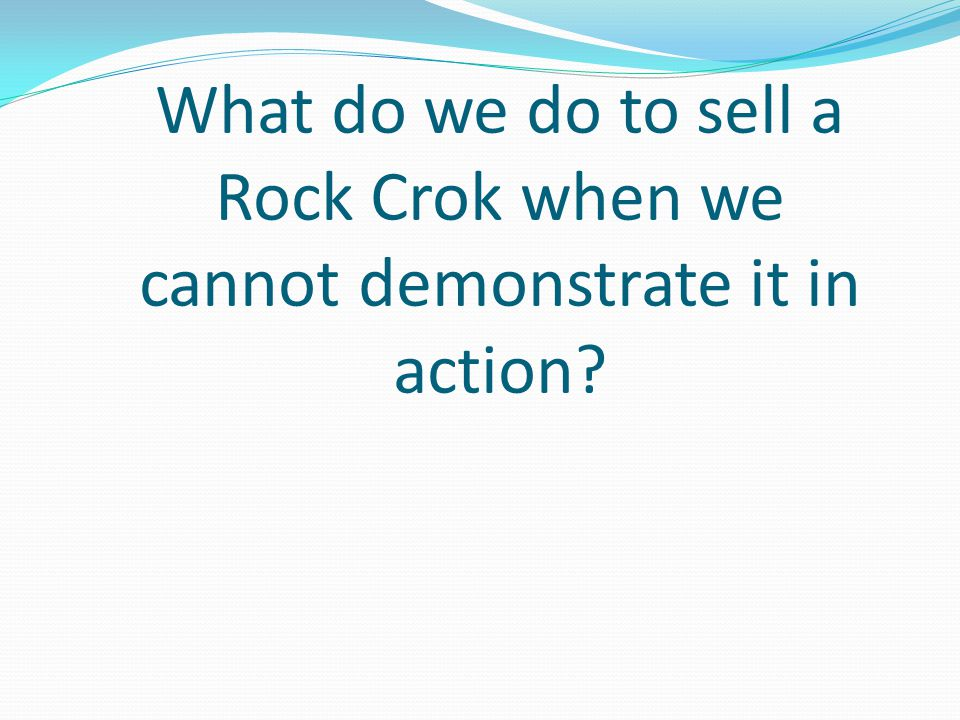 What do we do to sell a Rock Crok when we cannot demonstrate it in action
