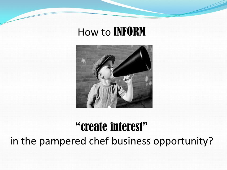 How to INFORM create interest in the pampered chef business opportunity