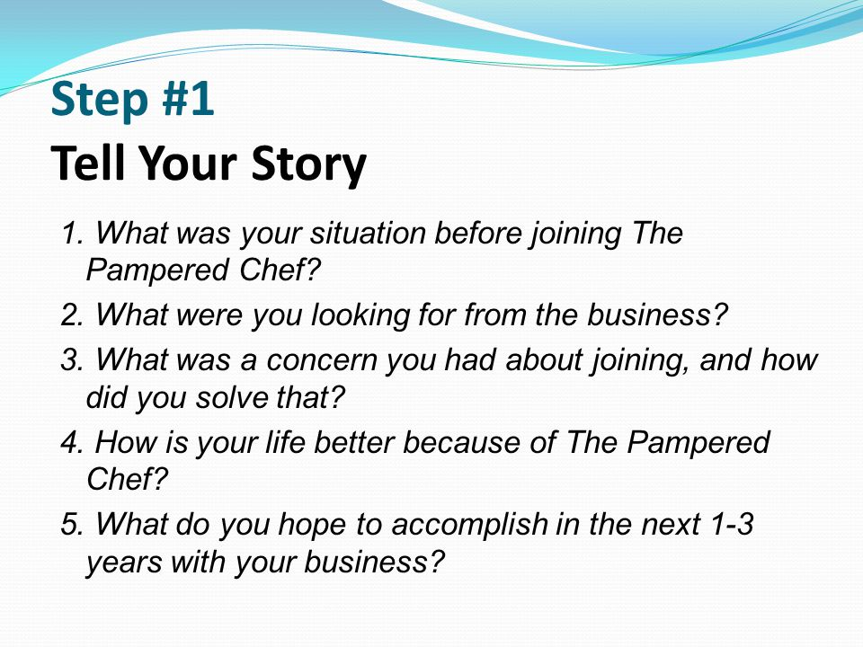 Step #1 Tell Your Story 1. What was your situation before joining The Pampered Chef 2. What were you looking for from the business