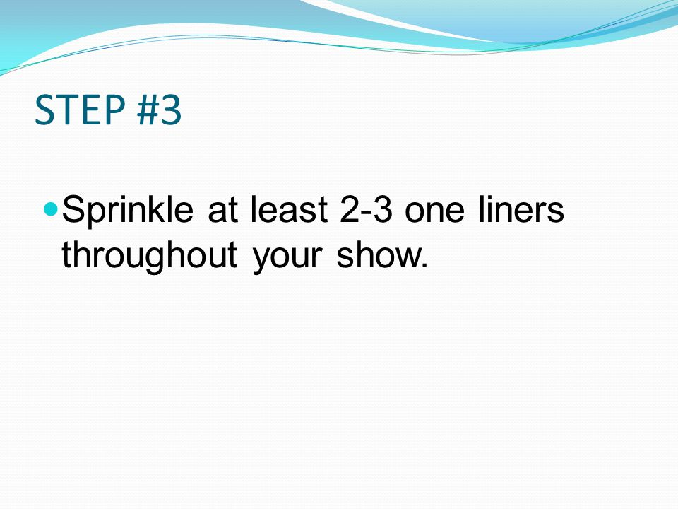 STEP #3 Sprinkle at least 2-3 one liners throughout your show.