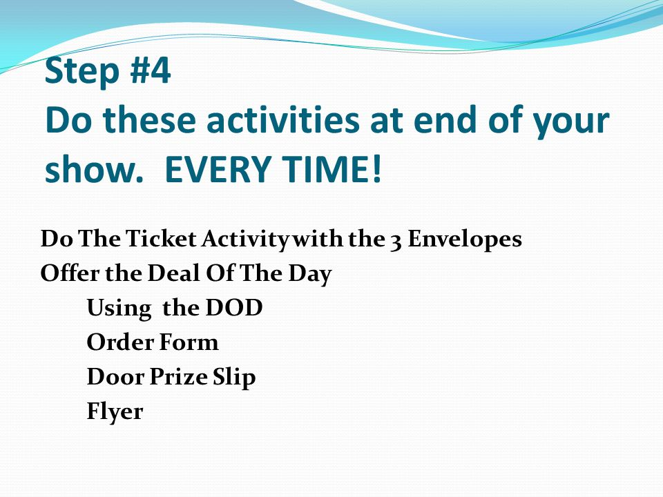 Step #4 Do these activities at end of your show. EVERY TIME!