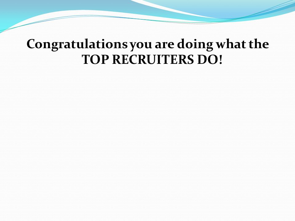 Congratulations you are doing what the TOP RECRUITERS DO!
