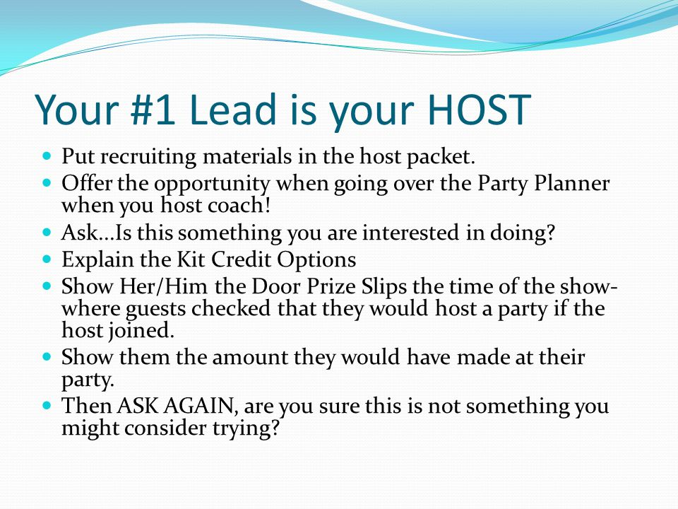 Your #1 Lead is your HOST Put recruiting materials in the host packet.